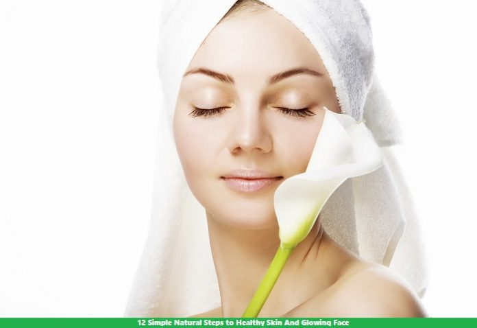 12 Simple Natural Steps to Healthy Skin And Glowing Face